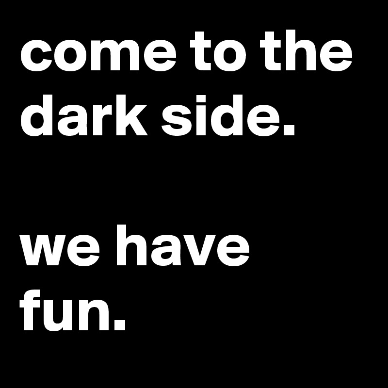 come-to-the-dark-side-we-have-fun